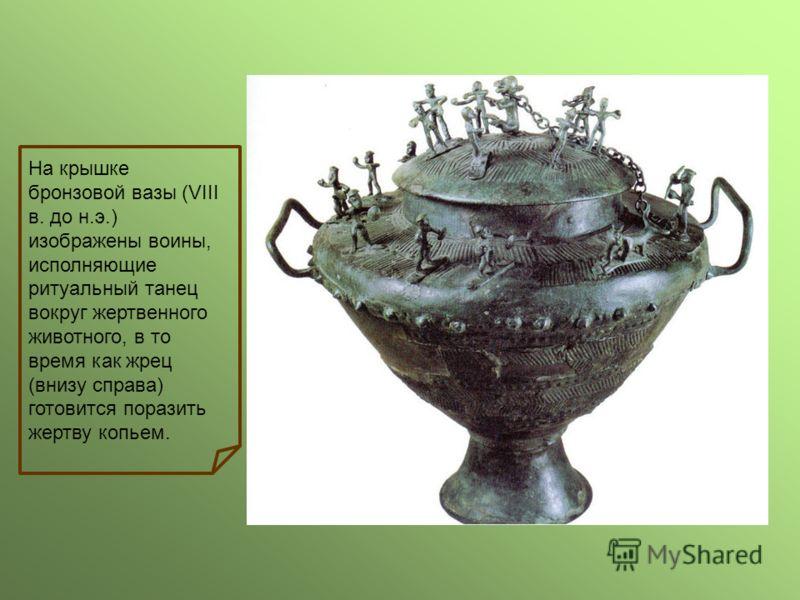 На крышке бронзовой вазы (VIII в. до н.э.) изображены воины, исполняющие ритуальный танец вокруг жертвенного животного, в то время как жрец (внизу справа) готовится поразить жертву копьем.