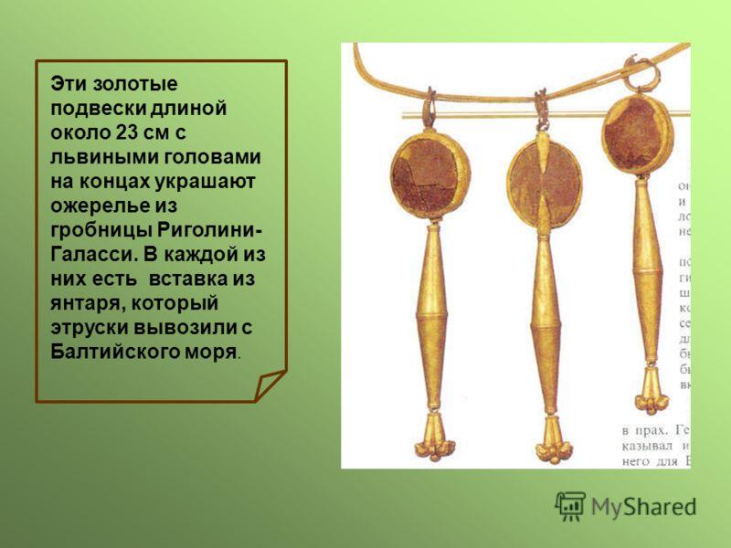 Эти золотые подвески длиной около 23 см с львиными головами на концах украшают ожерелье из гробницы Риголини- Галасси. В каждой из них есть вставка из янтаря, который этруски вывозили с Балтийского моря.