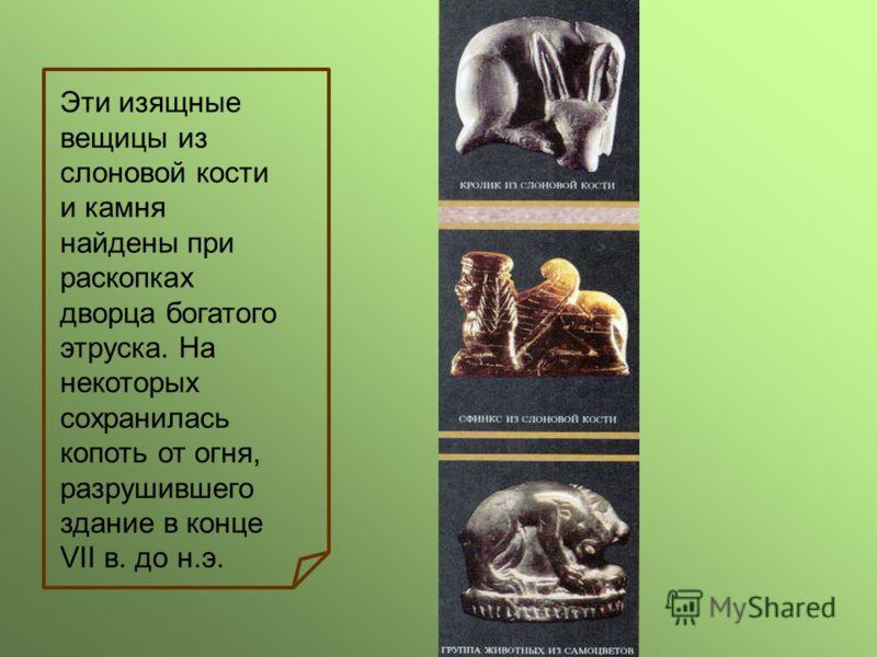 Эти изящные вещицы из слоновой кости и камня найдены при раскопках дворца богатого этруска. На некоторых сохранилась копоть от огня, разрушившего здание в конце VII в. до н.э.