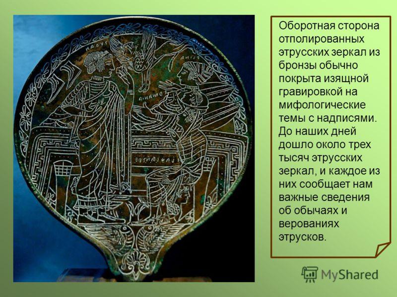 Оборотная сторона отполированных этрусских зеркал из бронзы обычно покрыта изящной гравировкой на мифологические темы с надписями. До наших дней дошло около трех тысяч этрусских зеркал, и каждое из них сообщает нам важные сведения об обычаях и верова