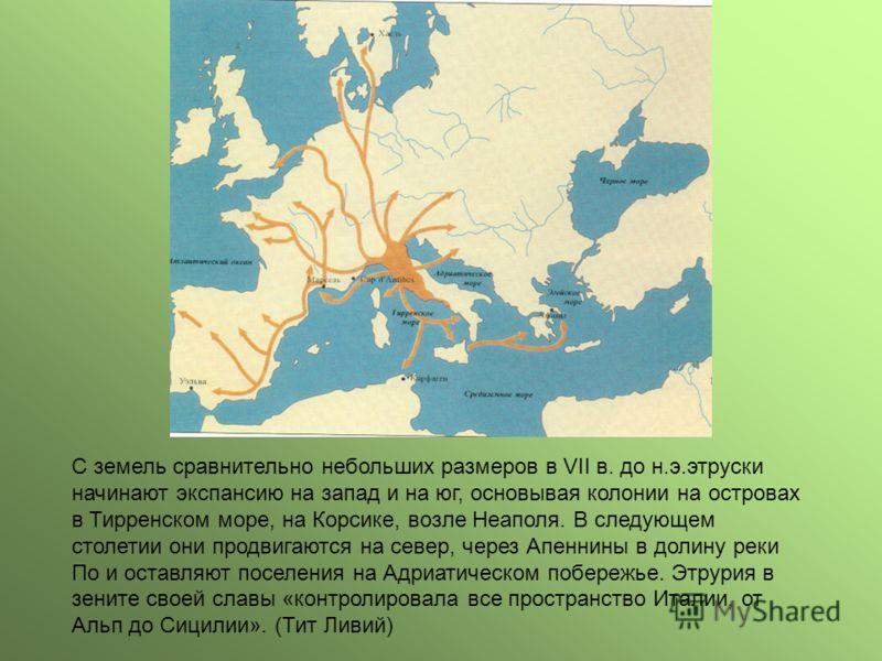 С земель сравнительно небольших размеров в VII в. до н.э.этруски начинают экспансию на запад и на юг, основывая колонии на островах в Тирренском море, на Корсике, возле Неаполя. В следующем столетии они продвигаются на север, через Апеннины в долину
