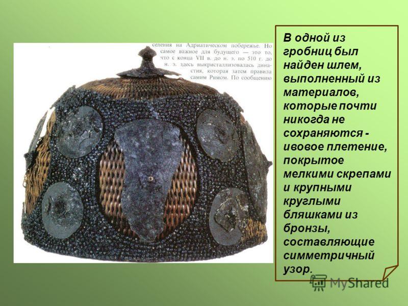 В одной из гробниц был найден шлем, выполненный из материалов, которые почти никогда не сохраняются - ивовое плетение, покрытое мелкими скрепами и крупными круглыми бляшками из бронзы, составляющие симметричный узор.