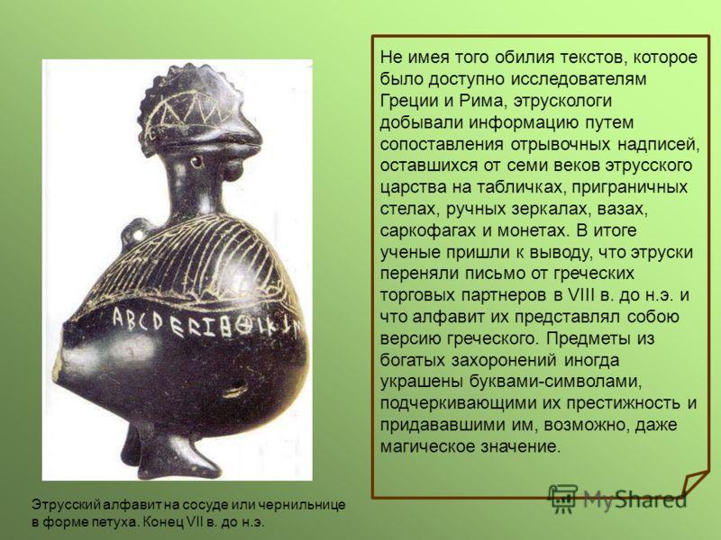 Не имея того обилия текстов, которое было доступно исследователям Греции и Рима, этрускологи добывали информацию путем сопоставления отрывочных надписей, оставшихся от семи веков этрусского царства на табличках, приграничных стелах, ручных зеркалах,
