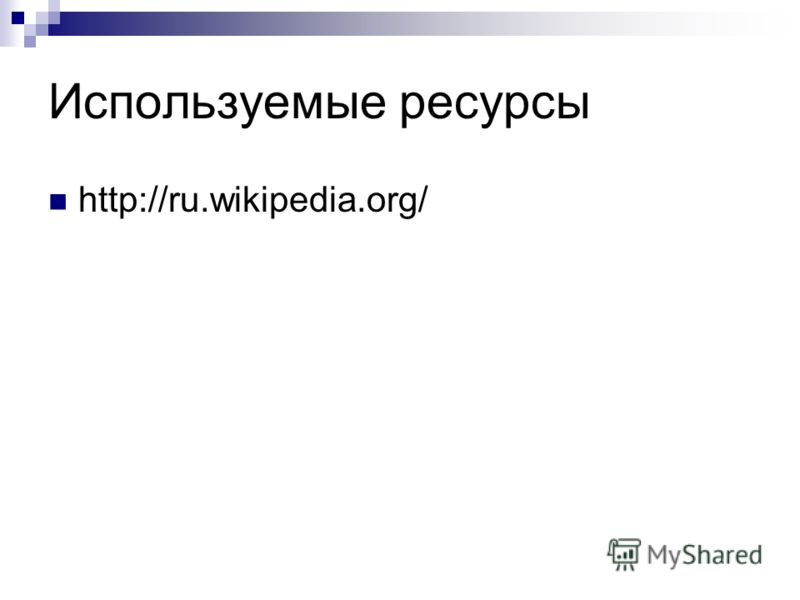Используемые ресурсы http://ru.wikipedia.org/