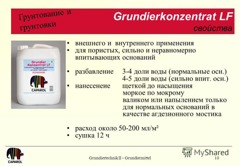 Grundiertechnik II - Grundiermittel10 внешнего и внутреннего применения для пористых, сильно и неравномерно впитывающих оснований разбавление3-4 доли воды (нормальные осн.) 4-5 доли воды (сильно впит. осн.) нанесенеиещеткой до насыщения моркое по мок