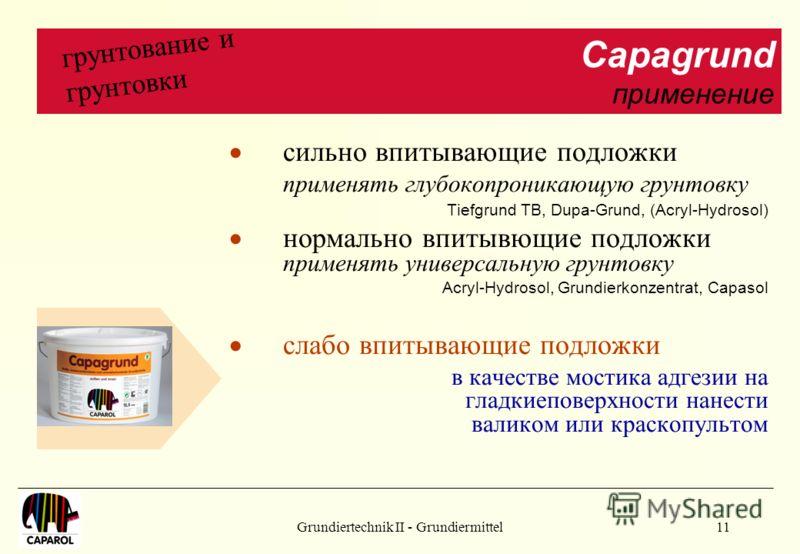 Grundiertechnik II - Grundiermittel11 Capagrund применение грунтование и грунтовки сильно впитывающие подложки применять глубокопроникающую грунтовку Tiefgrund TB, Dupa-Grund, (Acryl-Hydrosol) нормально впитывющие подложки применять универсальную гру