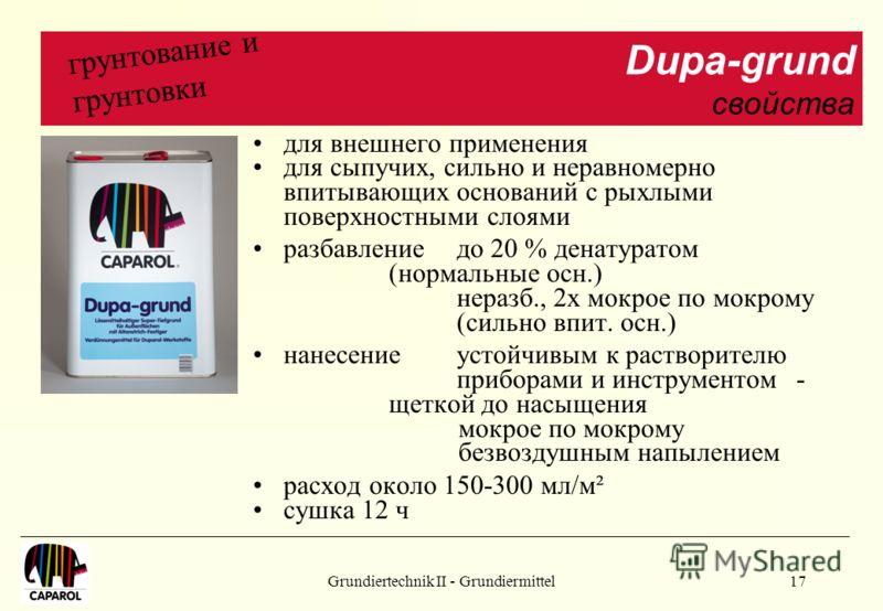Grundiertechnik II - Grundiermittel17 для внешнего применения для сыпучих, сильно и неравномерно впитывающих оснований с рыхлыми поверхностными слоями разбавлениедо 20 % денатуратом (нормальные осн.) неразб., 2х мокрое по мокрому (сильно впит. осн.)