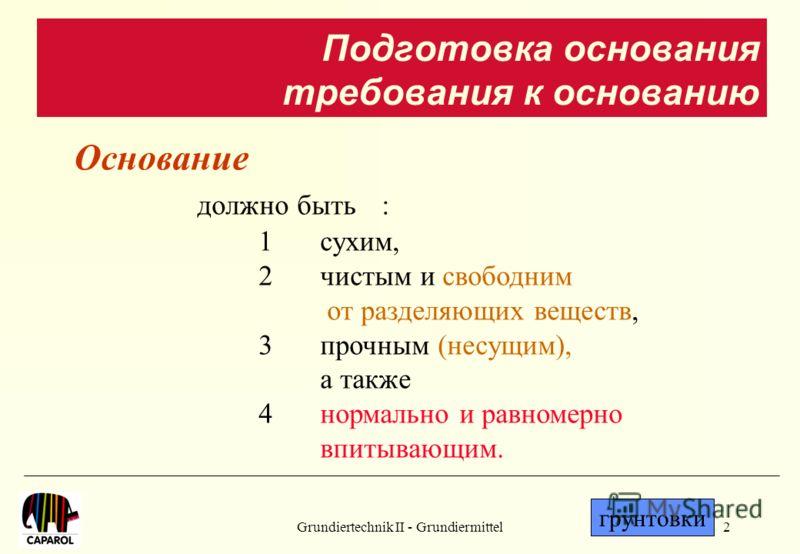 Grundiertechnik II - Grundiermittel2 Основание должно быть: 1сухим, 2чистым и свободним от разделяющих веществ, 3прочным (несущим), а также 4нормально и равномерно впитывающим. грунтовки Подготовка основания требования к основанию