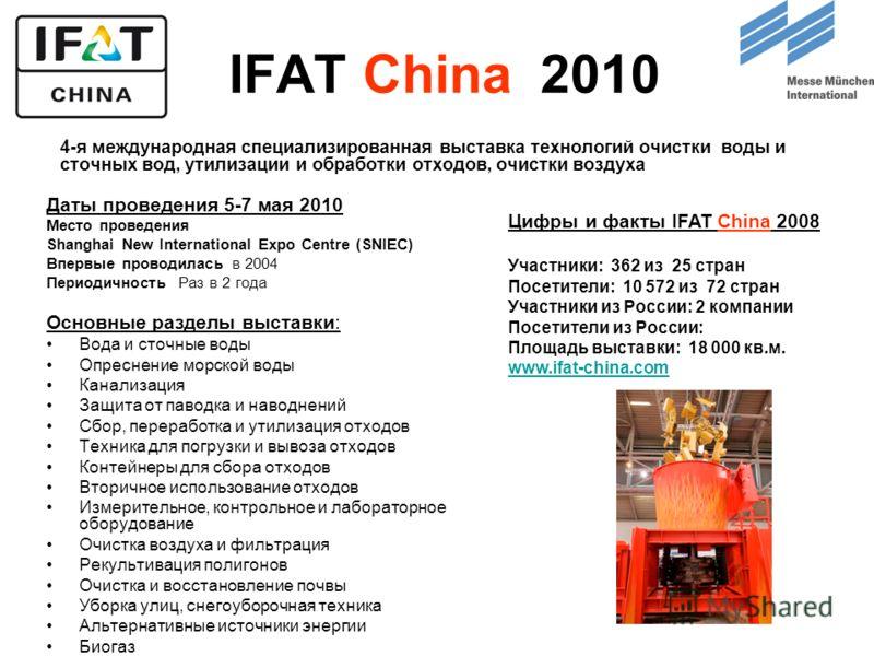 IFAT China 2010 Даты проведения 5-7 мая 2010 Место проведения Shanghai New International Expo Centre (SNIEC) Впервые проводилась в 2004 Периодичность Раз в 2 года Основные разделы выставки: Вода и сточные воды Опреснение морской воды Канализация Защи