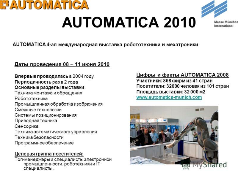 AUTOMATICA 2010 Даты проведения 08 – 11 июня 2010 Впервые проводилась в 2004 году Периодичность раз в 2 года Основные разделы выставки: Техника монтажа и обращения Робототехника Промышленная обработка изображения Смежные технологии Системы позиционир