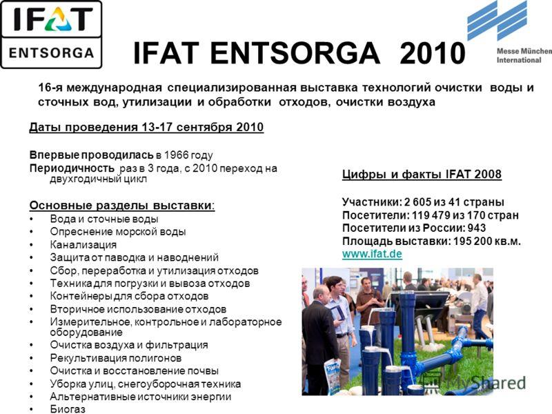IFAT ENTSORGA 2010 Даты проведения 13-17 сентября 2010 Впервые проводилась в 1966 году Периодичность раз в 3 года, с 2010 переход на двухгодичный цикл Основные разделы выставки: Вода и сточные воды Опреснение морской воды Канализация Защита от паводк