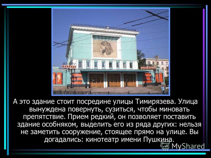 Кинотеатр А это здание стоит посредине улицы Тимирязева. Улица вынуждена повернуть, сузиться, чтобы миновать препятствие. Прием редкий, он позволяет поставить здание особняком, выделить его из ряда других: нельзя не заметить сооружение, стоящее прямо