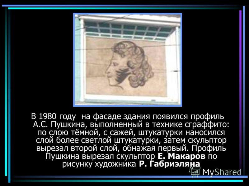 В 1980 году на фасаде здания появился профиль А.С. Пушкина, выполненный в технике сграффито: по слою тёмной, с сажей, штукатурки наносился слой более светлой штукатурки, затем скульптор вырезал второй слой, обнажая первый. Профиль Пушкина вырезал ску