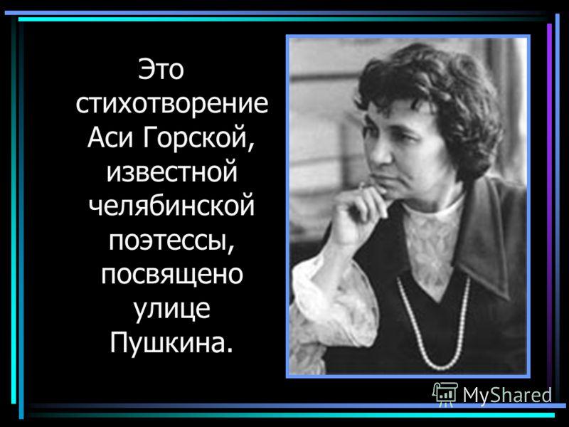 Это стихотворение Аси Горской, известной челябинской поэтессы, посвящено улице Пушкина.