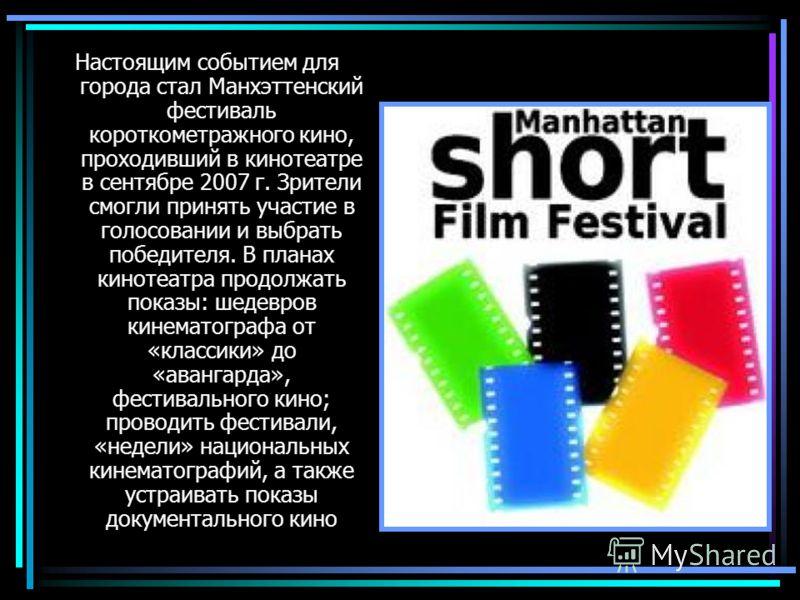 Настоящим событием для города стал Манхэттенский фестиваль короткометражного кино, проходивший в кинотеатре в сентябре 2007 г. Зрители смогли принять участие в голосовании и выбрать победителя. В планах кинотеатра продолжать показы: шедевров кинемато
