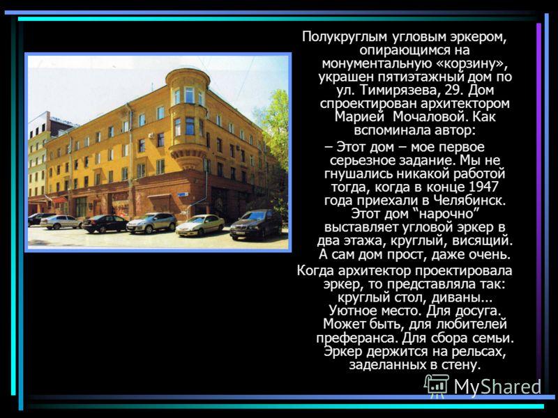 Полукруглым угловым эркером, опирающимся на монументальную «корзину», украшен пятиэтажный дом по ул. Тимирязева, 29. Дом спроектирован архитектором Марией Мочаловой. Как вспоминала автор: – Этот дом – мое первое серьезное задание. Мы не гнушались ник