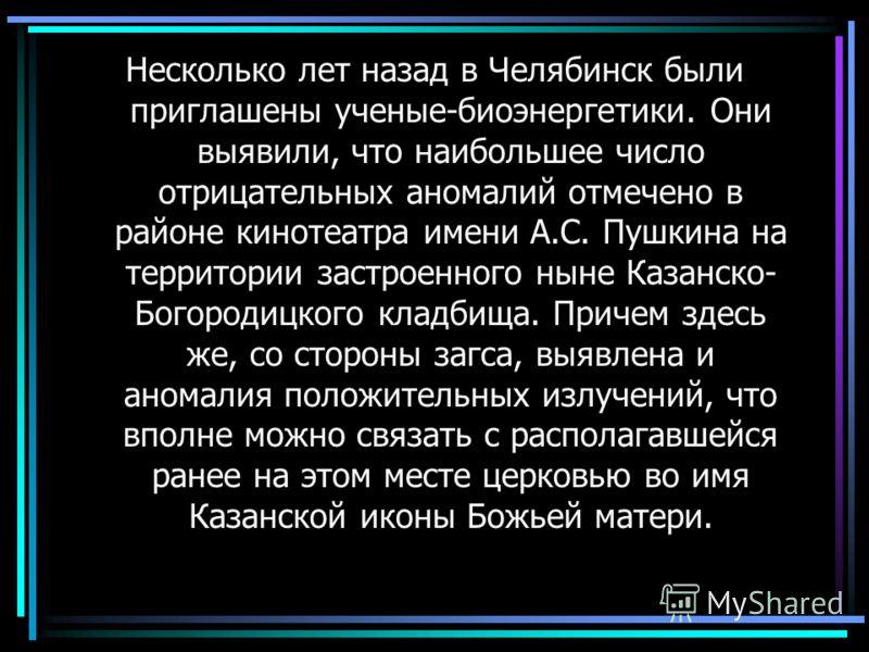 Несколько лет назад в Челябинск были приглашены ученые-биоэнергетики. Они выявили, что наибольшее число отрицательных аномалий отмечено в районе кинотеатра имени А.С. Пушкина на территории застроенного ныне Казанско- Богородицкого кладбища. Причем зд