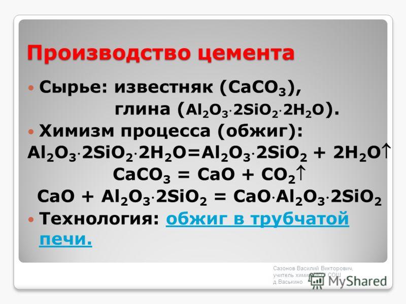 Производство цемента Сырье: известняк (CaCO 3 ), глина ( Al 2 O 32SiO 22H 2 O ). Химизм процесса (обжиг): Al 2 O 32SiO 22H 2 O=Al 2 O 32SiO 2 + 2H 2 O СаСО 3 = CaО + CO 2 СаО + Al 2 O 32SiO 2 = CaОAl 2 O 32SiO 2 Технология: обжиг в трубчатой печи.обж