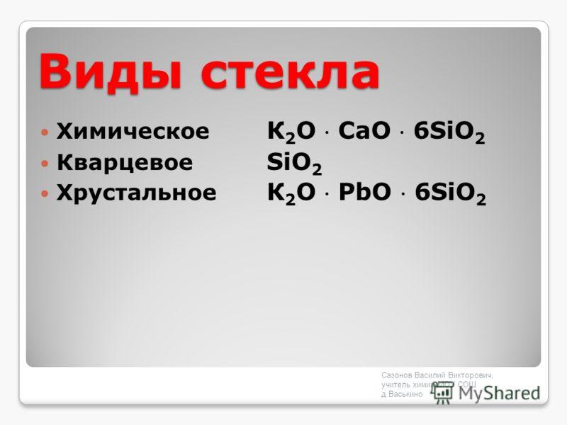 Виды стекла Химическое К 2 O СaO 6SiO 2 Кварцевое SiO 2 Хрустальное К 2 O PbO 6SiO 2 Сазонов Василий Викторович, учитель химии МОУ СОШ д.Васькино