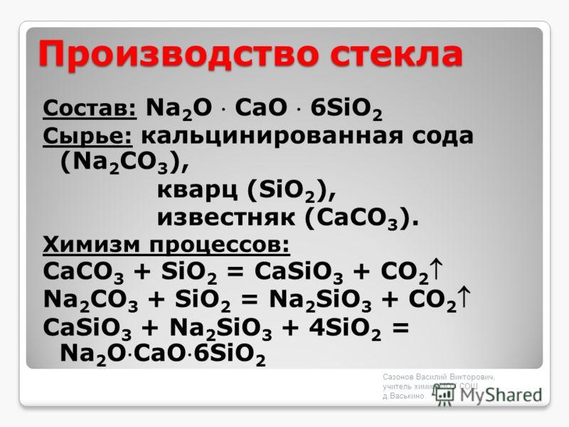 Производство стекла Состав: Na 2 O СaO 6SiO 2 Сырье: кальцинированная сода (Na 2 CO 3 ), кварц (SiO 2 ), известняк (CaCO 3 ). Химизм процессов: CaCO 3 + SiO 2 = CaSiO 3 + CO 2 Na 2 CO 3 + SiO 2 = Na 2 SiO 3 + CO 2 CaSiO 3 + Na 2 SiO 3 + 4SiO 2 = Na 2