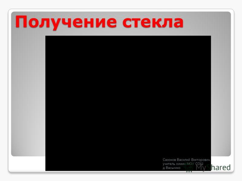 Получение стекла Сазонов Василий Викторович, учитель химии МОУ СОШ д.Васькино
