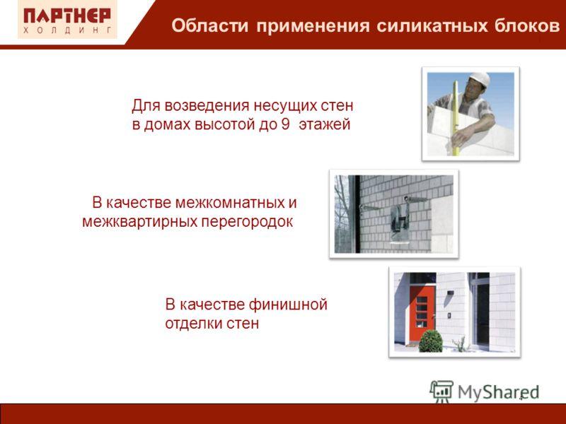 : Для возведения несущих стен в домах высотой до 9 этажей Области применения силикатных блоков 4 В качестве финишной отделки стен В качестве межкомнатных и межквартирных перегородок