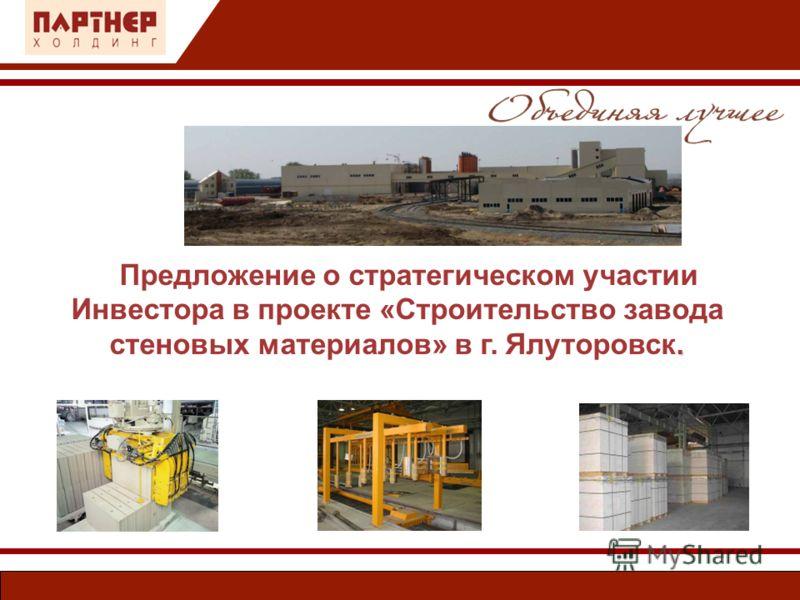 . Предложение о стратегическом участии Инвестора в проекте «Строительство завода стеновых материалов» в г. Ялуторовск.