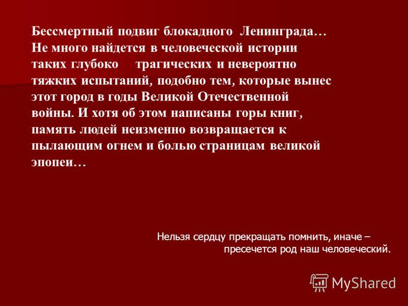 Бессмертный подвиг блокадного Ленинграда … Не много найдется в человеческой истории таких глубоко трагических и невероятно тяжких испытаний, подобно тем, которые вынес этот город в годы Великой Отечественной войны. И хотя об этом написаны горы книг,