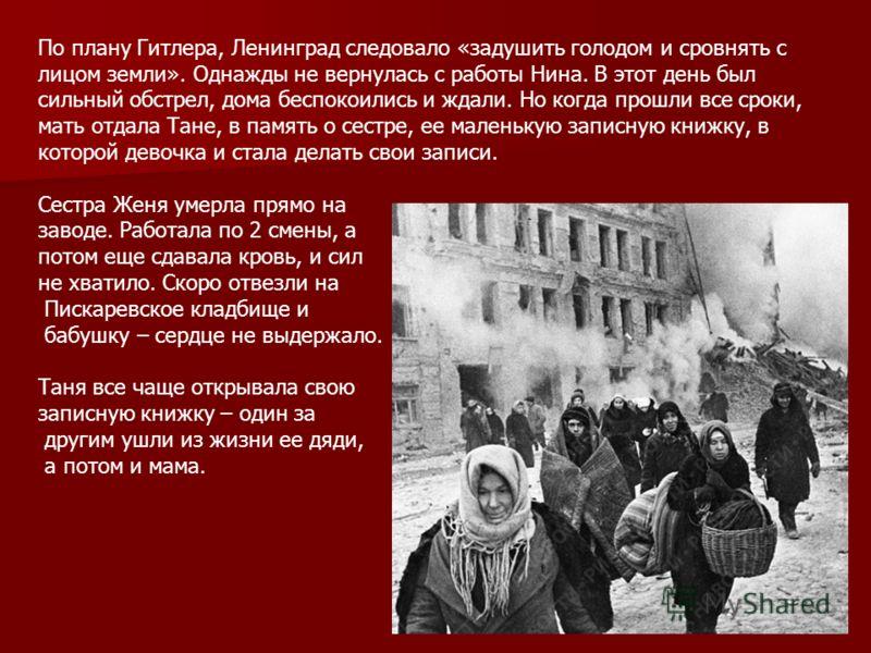 По плану Гитлера, Ленинград следовало «задушить голодом и сровнять с лицом земли». Однажды не вернулась с работы Нина. В этот день был сильный обстрел, дома беспокоились и ждали. Но когда прошли все сроки, мать отдала Тане, в память о сестре, ее мале