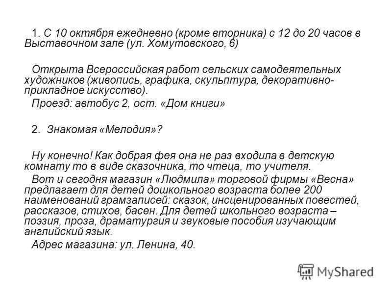 1. С 10 октября ежедневно (кроме вторника) с 12 до 20 часов в Выставочном зале (ул. Хомутовского, 6) Открыта Всероссийская работ сельских самодеятельных художников (живопись, графика, скульптура, декоративно- прикладное искусство). Проезд: автобус 2,