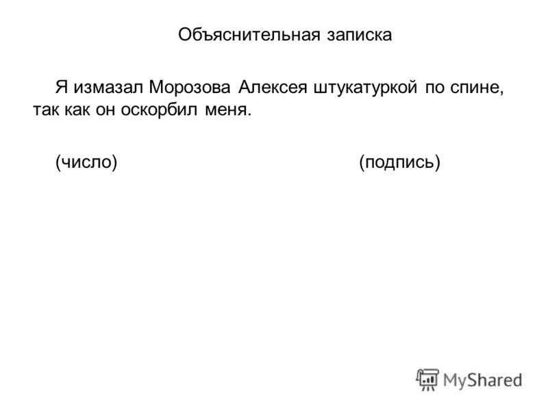 Объяснительная записка Я измазал Морозова Алексея штукатуркой по спине, так как он оскорбил меня. (число) (подпись)