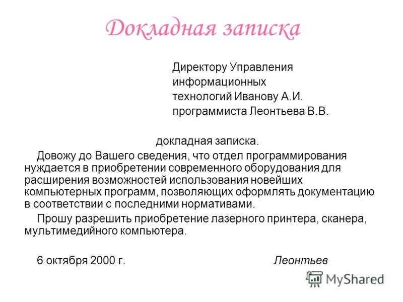 Докладная записка Директору Управления информационных технологий Иванову А.И. программиста Леонтьева В.В. докладная записка. Довожу до Вашего сведения, что отдел программирования нуждается в приобретении современного оборудования для расширения возмо