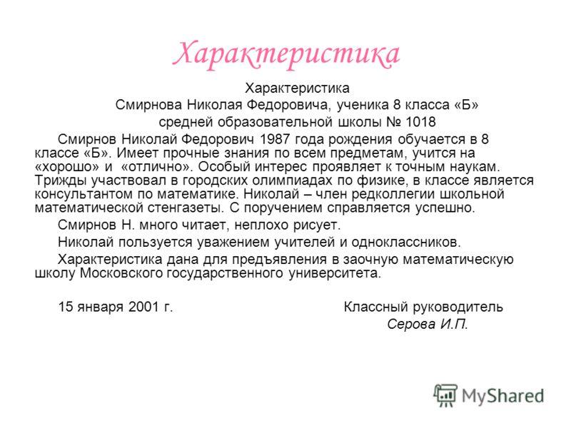 Характеристика Смирнова Николая Федоровича, ученика 8 класса «Б» средней образовательной школы 1018 Смирнов Николай Федорович 1987 года рождения обучается в 8 классе «Б». Имеет прочные знания по всем предметам, учится на «хорошо» и «отлично». Особый