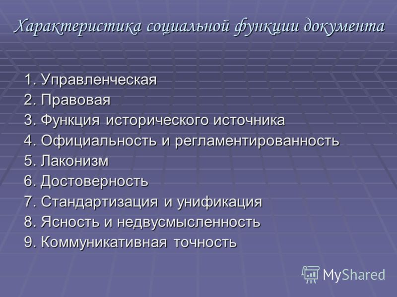Характеристика социальной функции документа 1. Управленческая 2. Правовая 3. Функция исторического источника 4. Официальность и регламентированность 5. Лаконизм 6. Достоверность 7. Стандартизация и унификация 8. Ясность и недвусмысленность 9. Коммуни