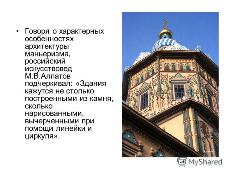 Говоря о характерных особенностях архитектуры маньеризма, российский искусствовед М.В.Алпатов подчеркивал: «Здания кажутся не столько построенными из камня, сколько нарисованными, вычерченными при помощи линейки и циркуля».