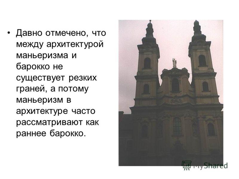 Давно отмечено, что между архитектурой маньеризма и барокко не существует резких граней, а потому маньеризм в архитектуре часто рассматривают как раннее барокко.