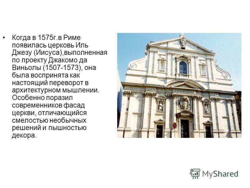 Когда в 1575г.в Риме появилась церковь Иль Джезу (Иисуса),выполненная по проекту Джакомо да Виньолы (1507-1573), она была воспринята как настоящий переворот в архитектурном мышлении. Особенно поразил современников фасад церкви, отличающийся смелостью