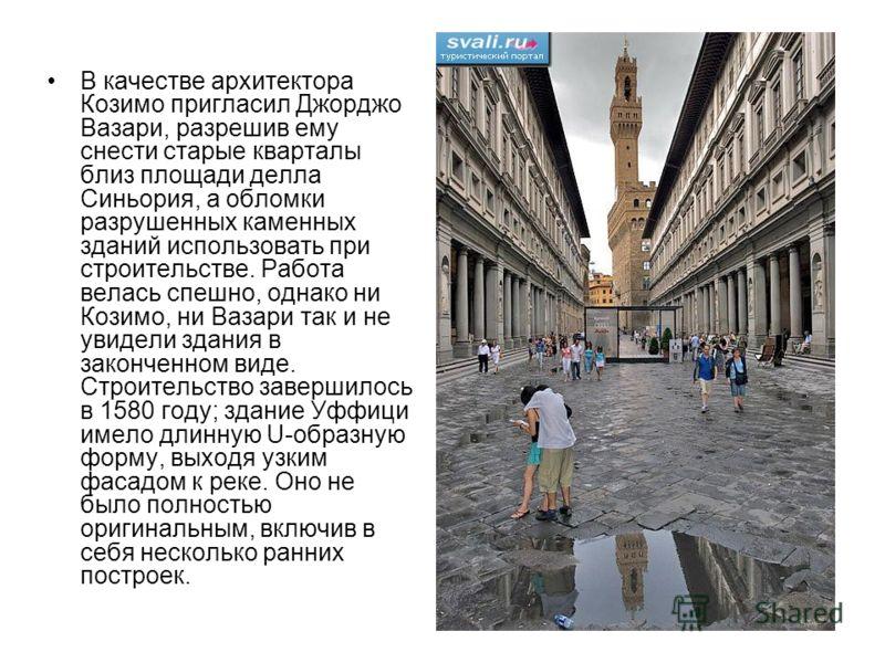 В качестве архитектора Козимо пригласил Джорджо Вазари, разрешив ему снести старые кварталы близ площади делла Синьория, а обломки разрушенных каменных зданий использовать при строительстве. Работа велась спешно, однако ни Козимо, ни Вазари так и не