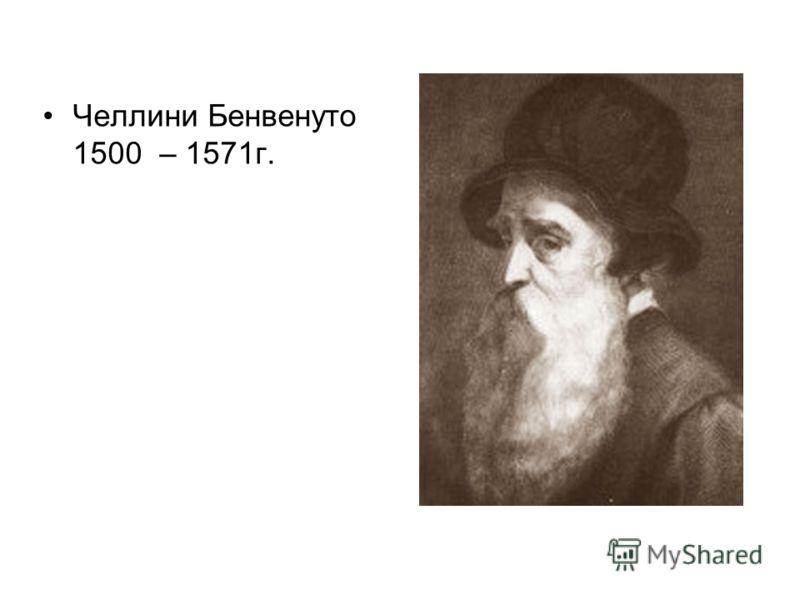Челлини Бенвенуто 1500 – 1571г.