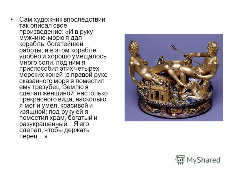 Сам художник впоследствии так описал свое произведение: «И в руку мужчине-морю я дал корабль, богатейшей работы; и в этом корабле удобно и хорошо умещалось много соли; под ним я приспособил этих четырех морских коней ;в правой руке сказанного моря я