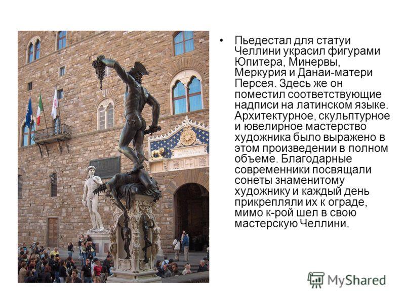 Пьедестал для статуи Челлини украсил фигурами Юпитера, Минервы, Меркурия и Данаи-матери Персея. Здесь же он поместил соответствующие надписи на латинском языке. Архитектурное, скульптурное и ювелирное мастерство художника было выражено в этом произве