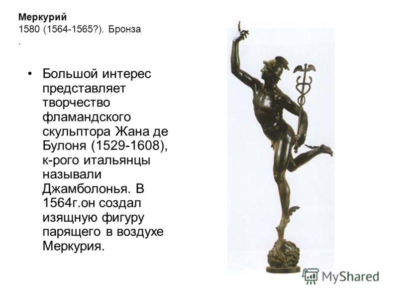 Меркурий 1580 (1564-1565?). Бронза. Большой интерес представляет творчество фламандского скульптора Жана де Булоня (1529-1608), к-рого итальянцы называли Джамболонья. В 1564г.он создал изящную фигуру парящего в воздухе Меркурия.