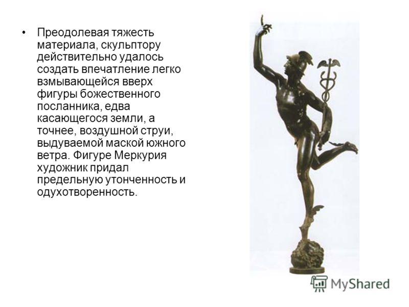 Преодолевая тяжесть материала, скульптору действительно удалось создать впечатление легко взмывающейся вверх фигуры божественного посланника, едва касающегося земли, а точнее, воздушной струи, выдуваемой маской южного ветра. Фигуре Меркурия художник