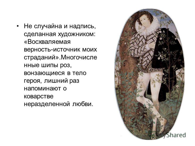 Не случайна и надпись, сделанная художником: «Восхваляемая верность-источник моих страданий».Многочисле нные шипы роз, вонзающиеся в тело героя, лишний раз напоминают о коварстве неразделенной любви.