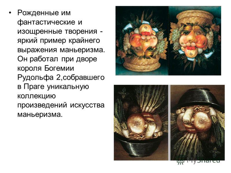 Рожденные им фантастические и изощренные творения - яркий пример крайнего выражения маньеризма. Он работал при дворе короля Богемии Рудольфа 2,собравшего в Праге уникальную коллекцию произведений искусства маньеризма.