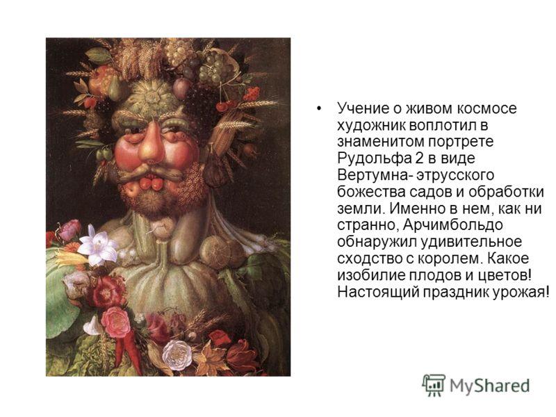 Учение о живом космосе художник воплотил в знаменитом портрете Рудольфа 2 в виде Вертумна- этрусского божества садов и обработки земли. Именно в нем, как ни странно, Арчимбольдо обнаружил удивительное сходство с королем. Какое изобилие плодов и цвето