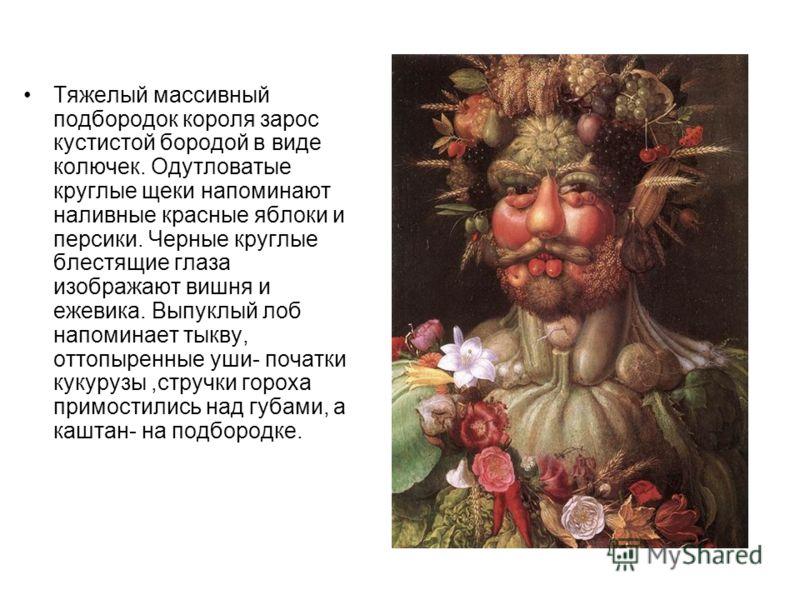 Тяжелый массивный подбородок короля зарос кустистой бородой в виде колючек. Одутловатые круглые щеки напоминают наливные красные яблоки и персики. Черные круглые блестящие глаза изображают вишня и ежевика. Выпуклый лоб напоминает тыкву, оттопыренные