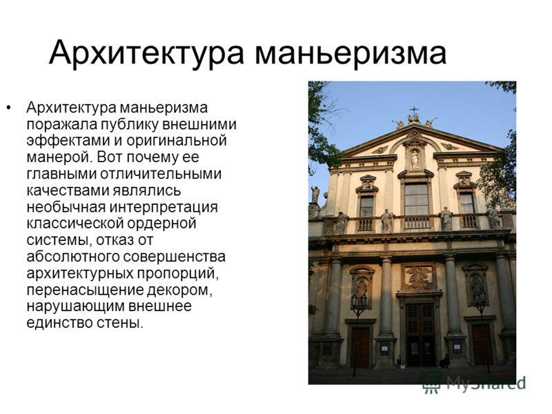 Архитектура маньеризма Архитектура маньеризма поражала публику внешними эффектами и оригинальной манерой. Вот почему ее главными отличительными качествами являлись необычная интерпретация классической ордерной системы, отказ от абсолютного совершенст