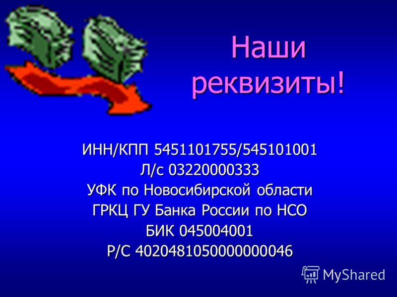 ИНН/КПП 5451101755/545101001 Л/с 03220000333 УФК по Новосибирской области ГРКЦ ГУ Банка России по НСО БИК 045004001 Р/С 4020481050000000046 Наши реквизиты!