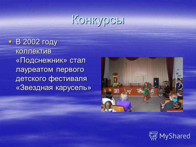Конкурсы В 2002 году коллектив «Подснежник» стал лауреатом первого детского фестиваля «Звездная карусель» В 2002 году коллектив «Подснежник» стал лауреатом первого детского фестиваля «Звездная карусель»